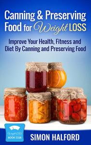 Canning & Preserving Food for Weight Loss: Improve Your Health, Fitness and Diet By Canning and Preserving Food
