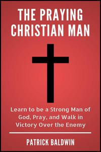 The Praying Christian Man: Learn to be a Strong Man of God, Pray, and Walk in Victory Over the Enemy