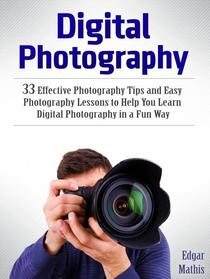 Digital Photography: 33 Effective Photography Tips and Easy Photography Lessons to Help You Learn Digital Photography in a Fun Way