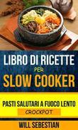 Libro di Ricette Per Slow Cooker: Pasti Salutari A Fuoco Lento (Crockpot)