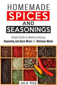 Homemade Spices and Seasonings: Simple Guide to Making Amazing Seasoning and Spice Mixes for Delicious Meals