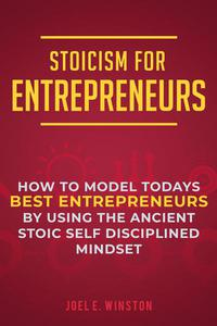 Stoicism for Entrepreneurs: How to Model Todays Best Entrepreneurs by Using the Ancient Stoic Self Disciplined Mindset