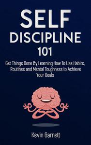 Self-Discipline 101: Get Things Done By Learning How To Use Habits, Routines and Mental Toughness to Achieve Your Goals