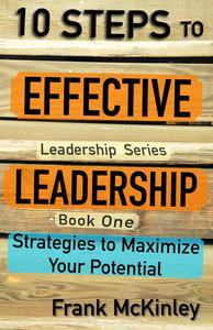10 Steps to Effective Leadership: Strategies to Maximize Your Potential