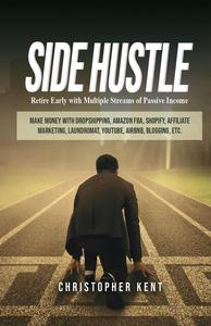 Side Hustle: Retire Early With Multiple Streams Of Passive Income – Make Money With Dropshipping, Amazon Fba, Shopify, Affiliate Marketing, Laundromat, Youtube, Airbnb, Blogging, Etc.
