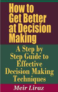 How to Get Better at Decision Making: A Step by Step Guide to Effective Decision Making Techniques