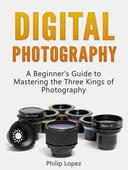 Digital Photography: A Beginner's Guide to Mastering the Three Kings of Photography