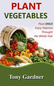 Plant Vegetables: Plant Once, Enjoy Vitamins Throughout the Whole Year