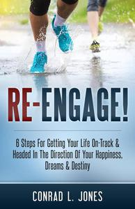 Re-Engage!: 6 Steps For Getting Your Life On-Track & Headed In The Direction Of Your Happiness, Dreams & Destiny