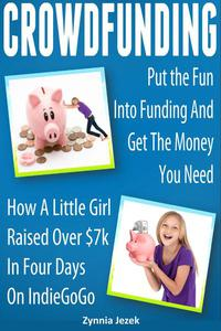 Crowdfunding: Put the Fun Into Funding And Get The Money You Need: How A Little Girl Raised Over $7k In Four Days On IndieGoGo