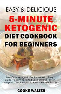 Easy And Delicious 5-minute Ketogenic Diet Cookbook For Beginners