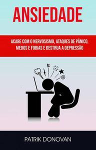 Ansiedade: Acabe Com O Nervosismo, Ataques De Pânico, Medos E Fobias E Destrua A Depressão