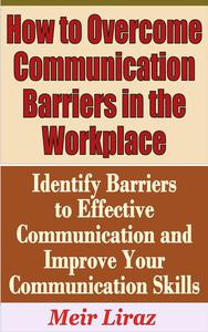 How to Overcome Communication Barriers in the Workplace: Identify Barriers to Effective Communication and Improve Your Communication