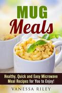 Mug Meals: Healthy, Quick and Easy Microwave Meal Recipes for You to Enjoy!