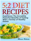 5:2 Diet Recipes: Experience The Incredibly Powerful Benefits of Fasting With a Variety of Healthy Dishes
