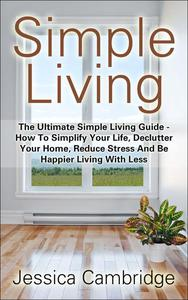 Simple Living: The Ultimate Simple Living Guide - How To Simplify Your Life, Declutter Your Home, Reduce Stress And Be Happier Living With Less