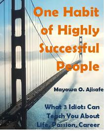 One Habit Of Highly Successful People: What 3 Idiots Can Teach You About Life, Passion, Career And Success