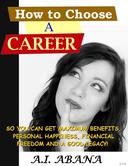 How To Choose A Career: So you can get maximum benefits, personal happiness, financial freedom and a good legacy!