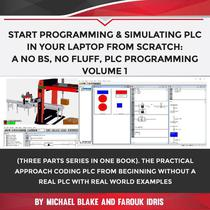 Start Programming & Simulating PLC In Your Laptop from Scratch: A No BS, No Fluff, PLC Programming Volume 1