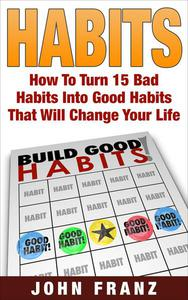 Habits: How to Turn 15 Bad Habits Into Good Habits That Will Change Your Life