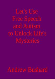 Let's Use Free Speech and Autism to Unlock Life's Mysteries