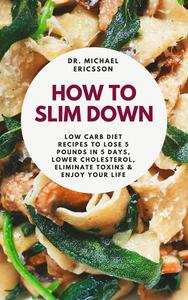 How to Slim Down: Low Carb Diet Recipes to Lose 5 Pounds In 5 Days, Lower Cholesterol, Eliminate Toxins & Enjoy Your Life