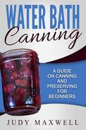 Water Bath Canning: A Guide On Canning And Preserving For Beginners