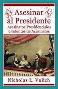 Asesinar al Presidente. Asesinatos presidenciales e intentos de asesinatos