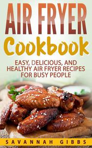 Air Fryer Cookbook: Easy, Delicious, and Healthy Air Fryer Recipes for Busy People