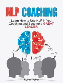 NLP Coaching: Learn How to Use NLP in Your Coaching and Become a Great Leader