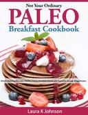 Not Your Ordinary Paleo Breakfast Cookbook: Mouth Watering Pancakes, Waffles, Donut, Breakfast Breads and Vegetable Sausage & Egg Recipes