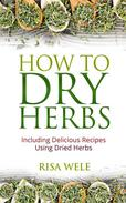 How to Dry Herbs: Including Delicious Recipes Using Dried Herbs