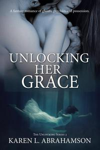 Unlocking Her Grace: A fantasy romance of ghosts, psychics and possession.