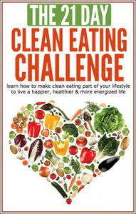 The 21-Day Clean Eating Challenge: Learn How to Make Clean Eating Part of Your Lifestyle to Live a Happier, Healthier and More Energized Life