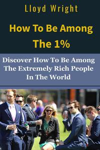 How to be Among the 1%: How to Join the Extremely Rich People in the World