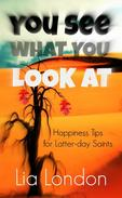 You See What You Look At: Happiness Tips for Latter-day Saints