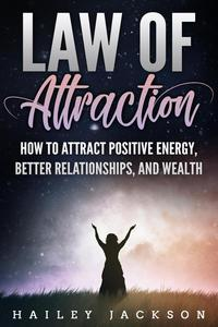 Law of Attraction: How to Attract Positive Energy, Better Relationships, and Wealth
