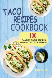 Taco Recipes Cookbook: 100 Savory Taco Recipes With A Taste Of Mexico