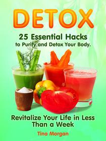 Detox: 25 Essential Hacks to Purify and Detox Your Body. Revitalize Your Life in Less Than a Week