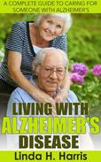 Living With Alzheimer's Disease: A Complete Guide to Caring for Someone with Alzheimer's