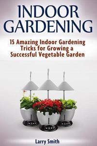 Indoor Gardening: 15 Amazing Indoor Gardening Tricks for Growing a Successful Vegetable Garden