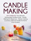 Candle Making: DIY Candles: The Ultimate Homemade Candles Guide - Candle Making For Beginners. Master Making Luxurious, Natural Candles At Home From Scratch