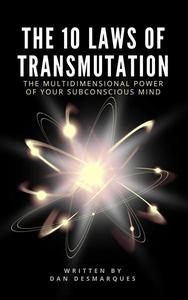The 10 Laws of Transmutation: The Multidimensional Power of Your Subconscious Mind