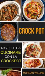 Crock Pot: Ricette da cucinare con la Crockpot