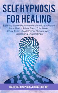 Self-Hypnosis for Healing Subliminal Guided Meditation and Affirmations to Prevent Panic Attacks, Relieve Stress, Reduce Anxiety, Stop Insomnia, Eliminate Worry, Depression & Emotional Pain