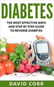 Diabetes: The Most Effective Ways and Step by Step Guide to Reverse Diabetes