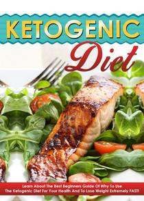 Ketogenic Diet - Learn About The Best Beginners Guide Of Why To Use The Ketogenic Diet For Your Health And To Lose Weight Extremely FAST!