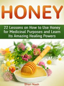 Honey: 22 Lessons on How to Use Honey for Medicinal Purposes and Learn Its Amazing Healing Powers