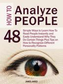 How to Analyze People: 48 Simple Ways to Learn How To Read People Instantly and Easily Understand Why They Do Certain Things Plus Tips on How to Recognize Different Personality Patterns