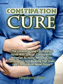 Constipation Cure: The Comprehensive Constipation Guide With Special Constipation Remedies As Home Remedies for Constipation and Bloating That Gives Fast Constipation Relief Today!
